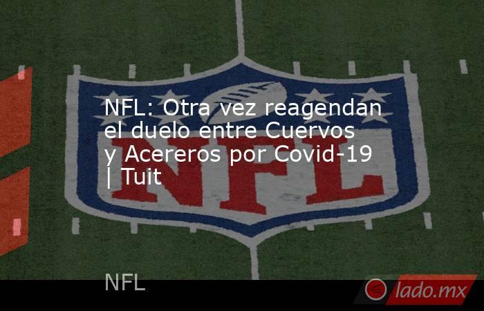 NFL: Otra vez reagendan el duelo entre Cuervos y Acereros por Covid-19 | Tuit. Noticias en tiempo real