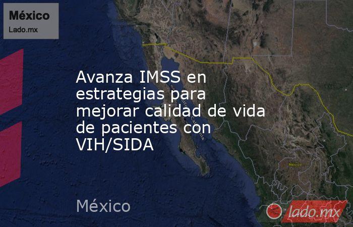 Avanza IMSS en estrategias para mejorar calidad de vida de pacientes con VIH/SIDA. Noticias en tiempo real