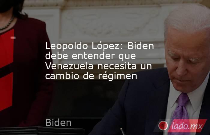 Leopoldo López: Biden debe entender que Venezuela necesita un cambio de régimen. Noticias en tiempo real