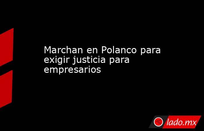 Marchan en Polanco para exigir justicia para empresarios. Noticias en tiempo real