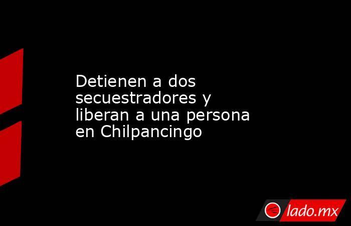 Detienen a dos secuestradores y liberan a una persona en Chilpancingo. Noticias en tiempo real