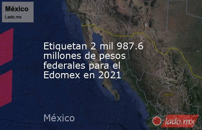 Etiquetan 2 mil 987.6 millones de pesos federales para el Edomex en 2021. Noticias en tiempo real