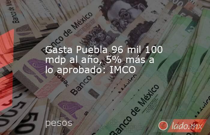 Gasta Puebla 96 mil 100 mdp al año, 5% más a lo aprobado: IMCO. Noticias en tiempo real