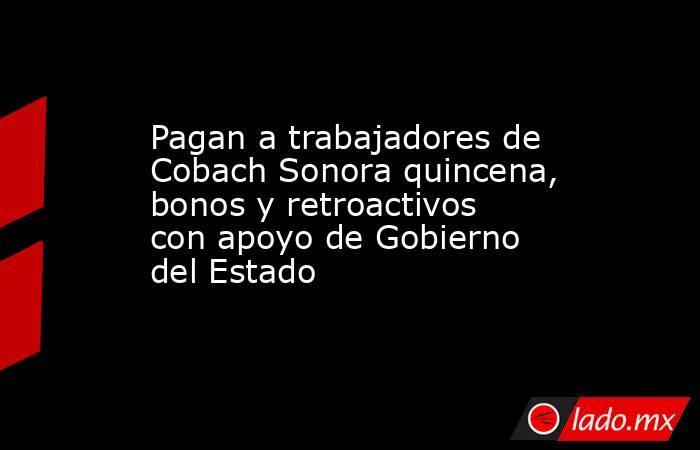 Pagan a trabajadores de Cobach Sonora quincena, bonos y retroactivos con apoyo de Gobierno del Estado. Noticias en tiempo real