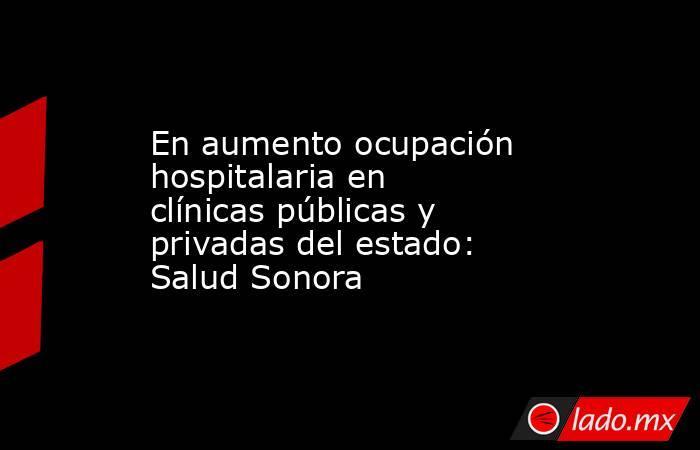 En aumento ocupación hospitalaria en clínicas públicas y privadas del estado: Salud Sonora. Noticias en tiempo real