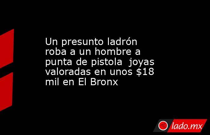 Un presunto ladrón roba a un hombre a punta de pistola  joyas valoradas en unos $18 mil en El Bronx. Noticias en tiempo real