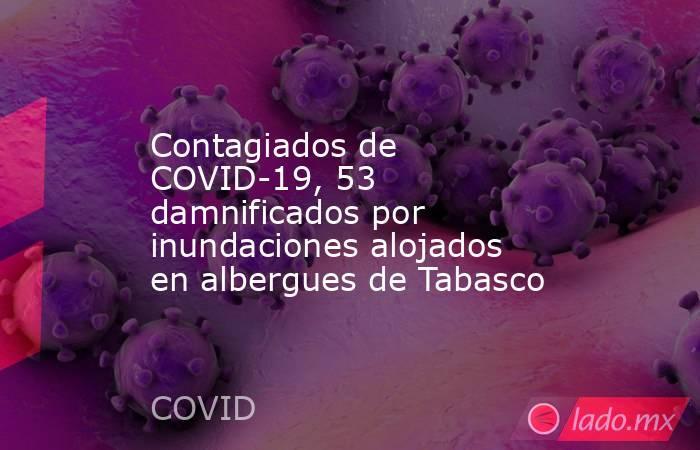 Contagiados de COVID-19, 53 damnificados por inundaciones alojados en albergues de Tabasco. Noticias en tiempo real