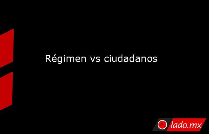 Régimen vs ciudadanos. Noticias en tiempo real