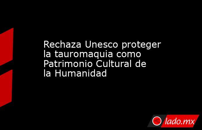 Rechaza Unesco proteger la tauromaquia como Patrimonio Cultural de la Humanidad. Noticias en tiempo real