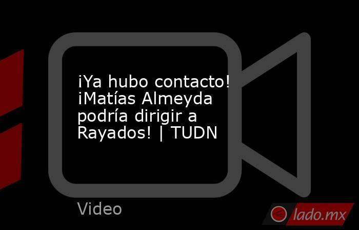 ¡Ya hubo contacto! ¡Matías Almeyda podría dirigir a Rayados! | TUDN. Noticias en tiempo real