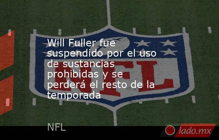 Will Fuller fue suspendido por el uso de sustancias prohibidas y se perderá el resto de la temporada. Noticias en tiempo real