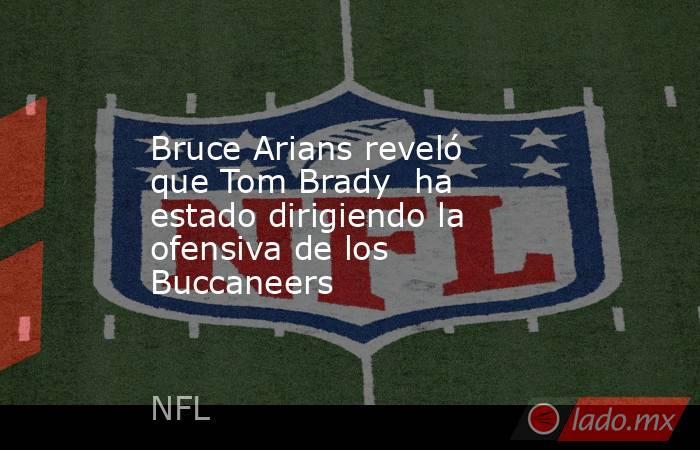 Bruce Arians reveló que Tom Brady  ha estado dirigiendo la ofensiva de los Buccaneers. Noticias en tiempo real