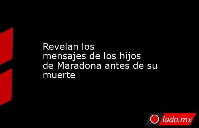 Revelan los mensajesde los hijos de Maradona antes de su muerte . Noticias en tiempo real