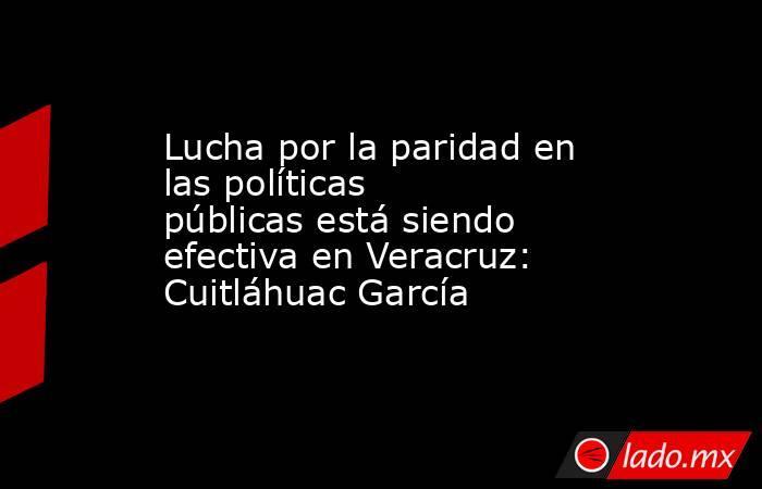 Lucha por la paridad en las políticas públicas está siendo efectiva en Veracruz: Cuitláhuac García. Noticias en tiempo real