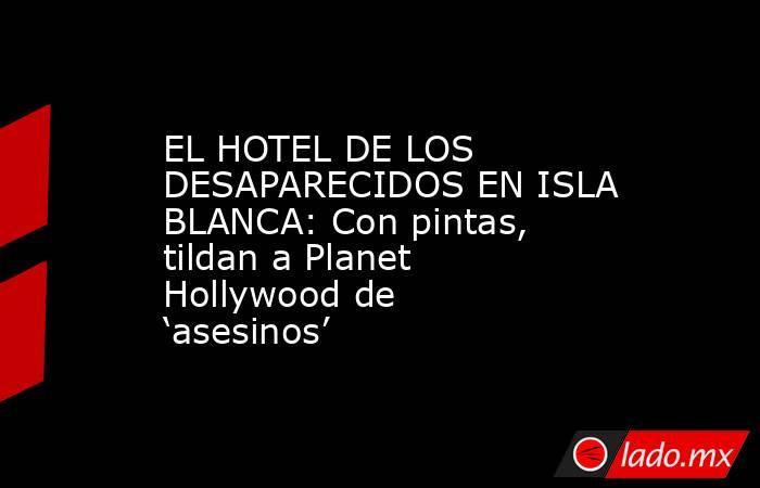 EL HOTEL DE LOS DESAPARECIDOS EN ISLA BLANCA: Con pintas, tildan a Planet Hollywood de 'asesinos'. Noticias en tiempo real