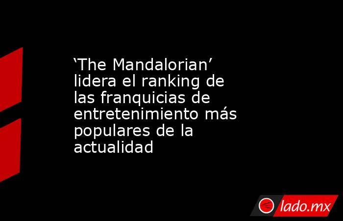 'The Mandalorian' lidera el ranking de las franquicias de entretenimiento más populares de la actualidad. Noticias en tiempo real