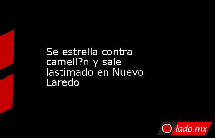 Se estrella contra camell?n y sale lastimado en Nuevo Laredo. Noticias en tiempo real