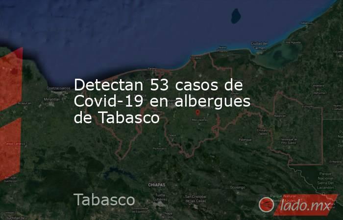 Detectan 53 casos de Covid-19 en albergues de Tabasco. Noticias en tiempo real