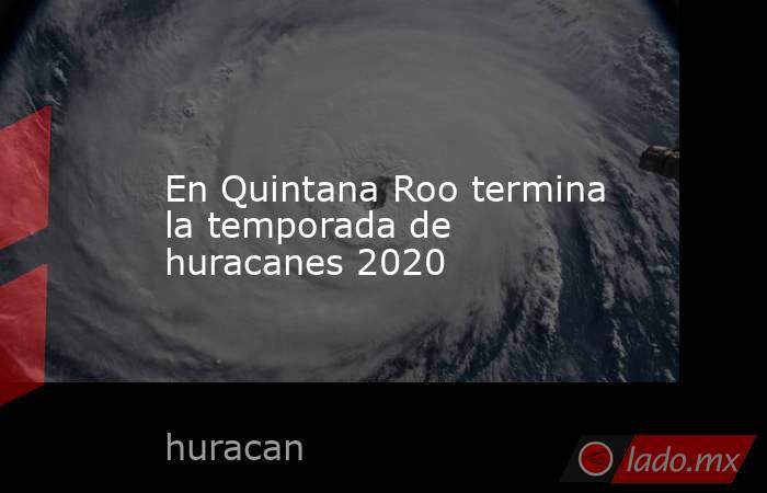 En Quintana Roo termina la temporada de huracanes 2020. Noticias en tiempo real