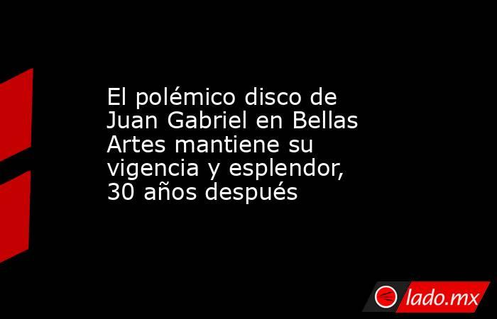El polémico disco de Juan Gabriel en Bellas Artes mantiene su vigencia y esplendor, 30 años después. Noticias en tiempo real