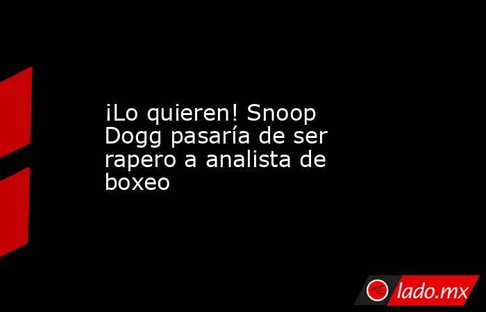 ¡Lo quieren! Snoop Dogg pasaría de ser rapero a analista de boxeo. Noticias en tiempo real