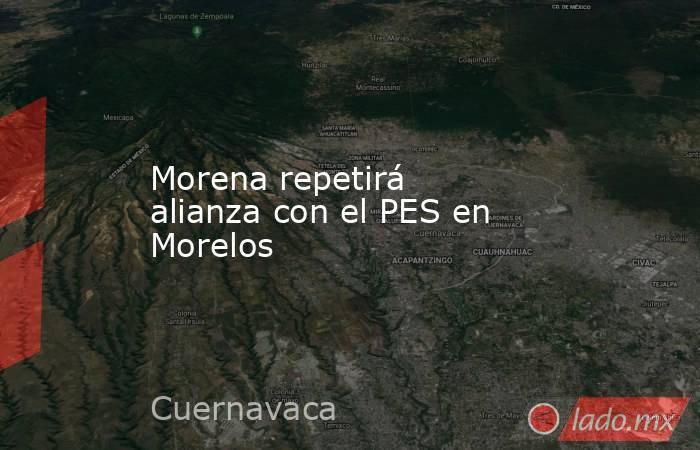 Morena repetirá alianza con el PES en Morelos. Noticias en tiempo real