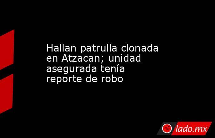 Hallan patrulla clonada en Atzacan; unidad asegurada tenía reporte de robo. Noticias en tiempo real