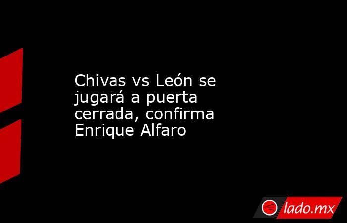 Chivas vs León se jugará a puerta cerrada, confirma Enrique Alfaro. Noticias en tiempo real