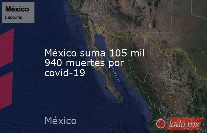 México suma 105 mil 940 muertes por covid-19. Noticias en tiempo real