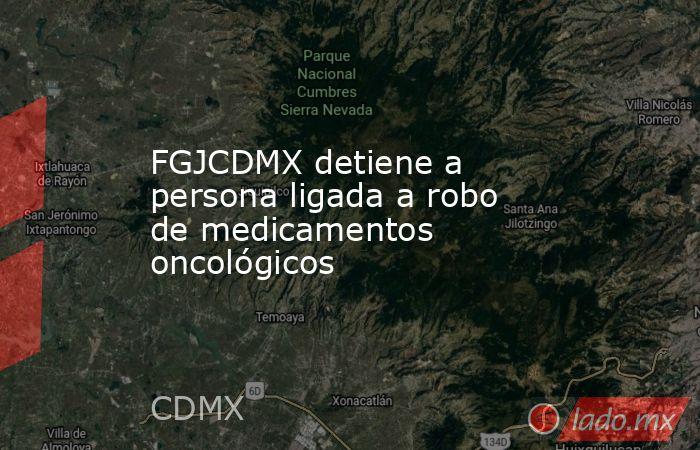 FGJCDMX detiene a persona ligada a robo de medicamentos oncológicos. Noticias en tiempo real
