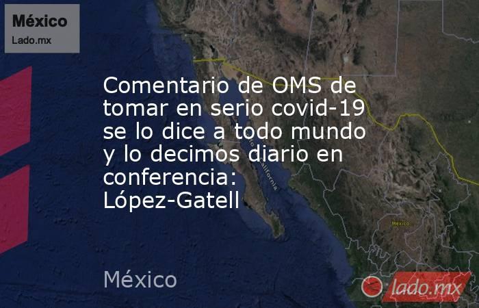 Comentario de OMS de tomar en serio covid-19 se lo dice a todo mundo y lo decimos diario en conferencia: López-Gatell. Noticias en tiempo real
