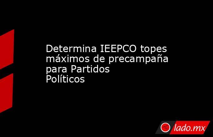 Determina IEEPCO topes máximos de precampaña para Partidos Políticos. Noticias en tiempo real