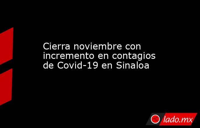 Cierra noviembre con incremento en contagios de Covid-19 en Sinaloa. Noticias en tiempo real
