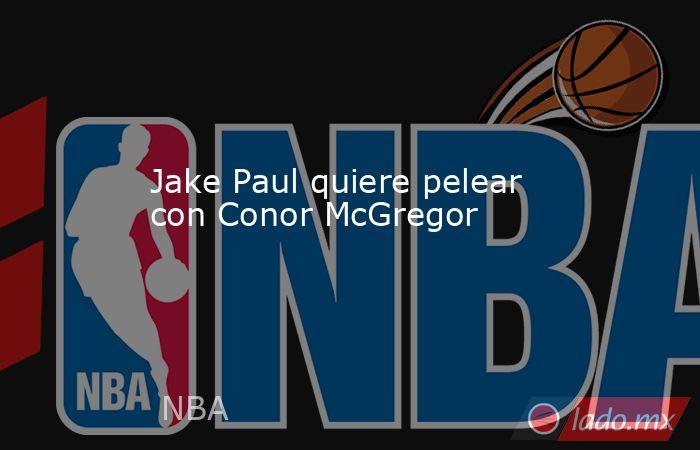 Jake Paul quiere pelear con Conor McGregor. Noticias en tiempo real