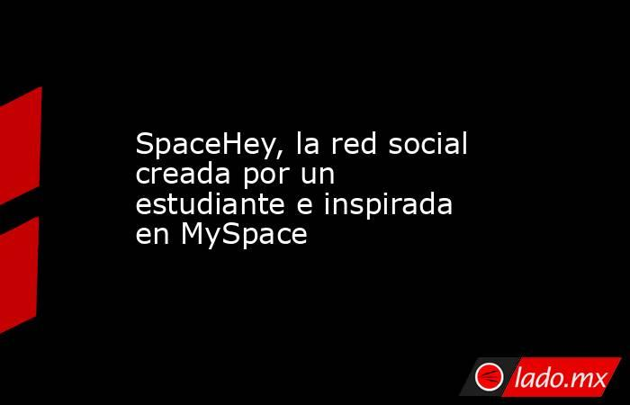 SpaceHey, la red social creada por un estudiante e inspirada en MySpace. Noticias en tiempo real