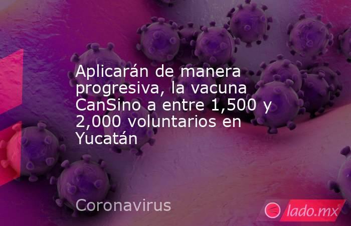 Aplicarán de manera progresiva, la vacuna CanSino a entre 1,500 y 2,000 voluntarios en Yucatán. Noticias en tiempo real