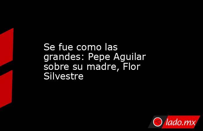Se fue como las grandes: Pepe Aguilar sobre su madre, Flor Silvestre . Noticias en tiempo real