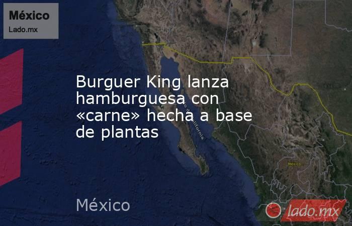 Burguer King lanza hamburguesa con «carne» hecha a base de plantas. Noticias en tiempo real