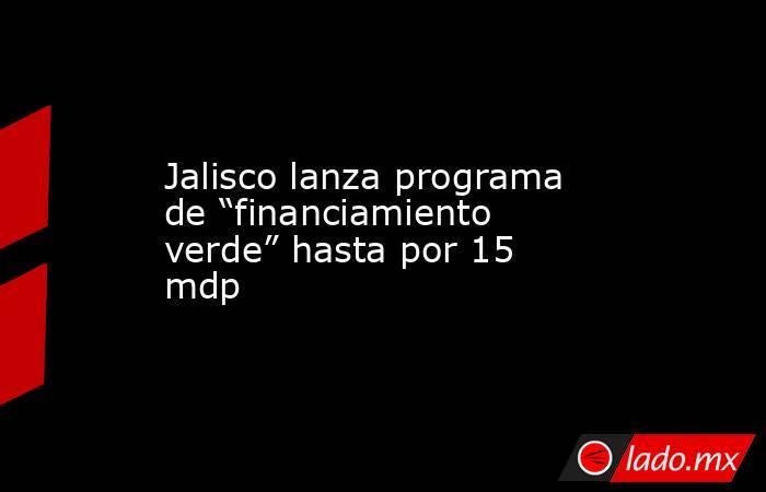 """Jalisco lanza programa de """"financiamiento verde"""" hasta por 15 mdp. Noticias en tiempo real"""