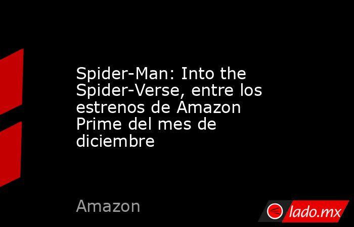 Spider-Man: Into the Spider-Verse, entre los estrenos de Amazon Prime del mes de diciembre. Noticias en tiempo real