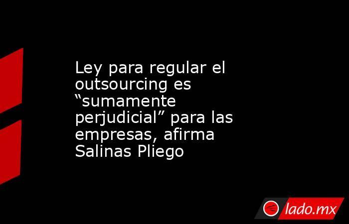"""Ley para regular el outsourcing es """"sumamente perjudicial"""" para las empresas, afirma Salinas Pliego. Noticias en tiempo real"""
