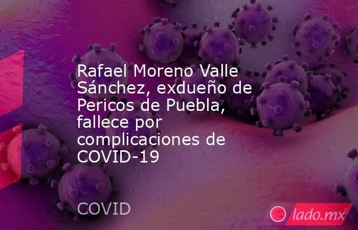 Rafael Moreno Valle Sánchez, exdueño de Pericos de Puebla, fallece por complicaciones de COVID-19. Noticias en tiempo real