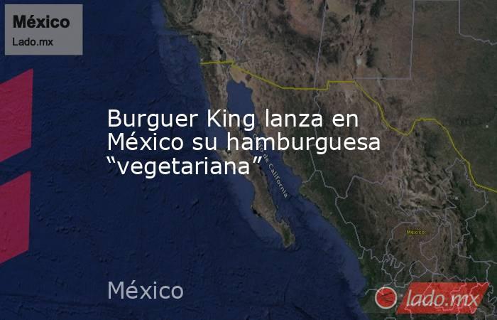 """Burguer King lanza en México su hamburguesa """"vegetariana"""". Noticias en tiempo real"""