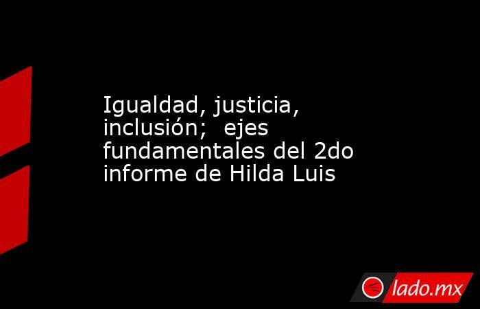 Igualdad, justicia, inclusión;  ejes fundamentales del 2do informe de Hilda Luis. Noticias en tiempo real