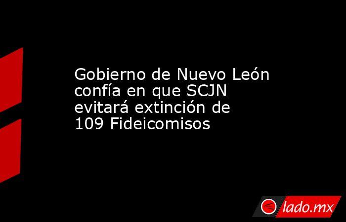Gobierno de Nuevo León confía en que SCJN evitará extinción de 109 Fideicomisos. Noticias en tiempo real