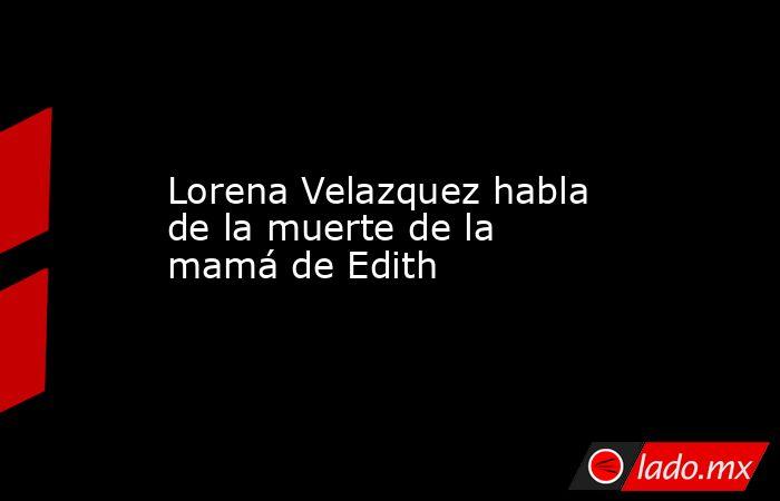 Lorena Velazquez habla de la muerte de la mamá de Edith. Noticias en tiempo real