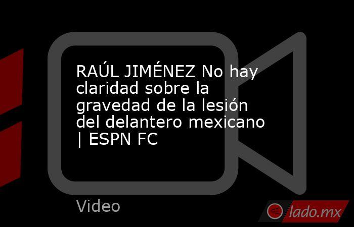 RAÚL JIMÉNEZ No hay claridad sobre la gravedad de la lesión del delantero mexicano   ESPN FC. Noticias en tiempo real