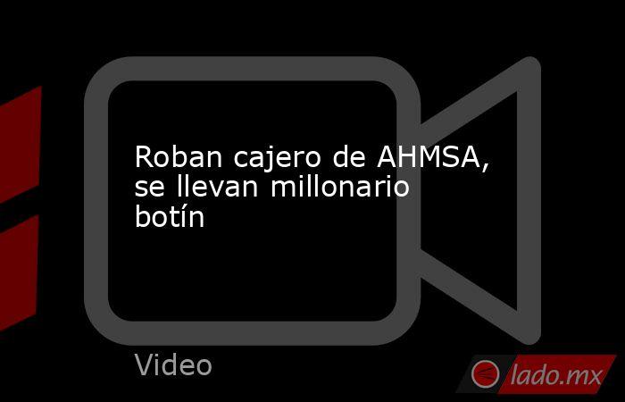 Roban cajero de AHMSA, se llevan millonario botín. Noticias en tiempo real