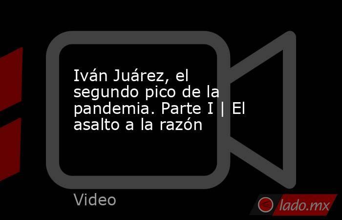 Iván Juárez, el segundo pico de la pandemia. Parte I | El asalto a la razón. Noticias en tiempo real