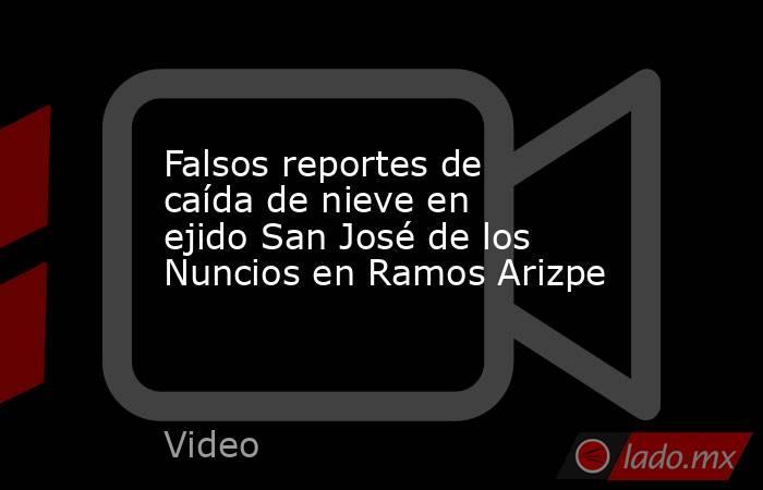 Falsos reportes de caída de nieve en ejido San José de los Nuncios en Ramos Arizpe. Noticias en tiempo real